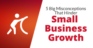 5 Big Misconceptions That Hinder Small Business Growth